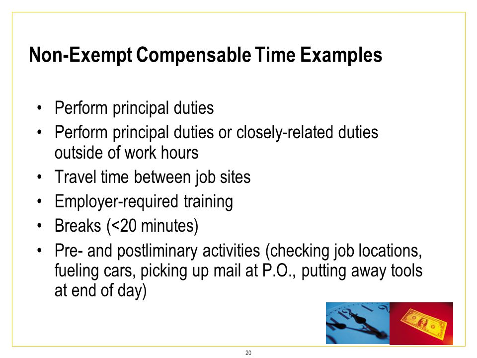 20 Perform principal duties Perform principal duties or closely-related duties outside of work hours Travel time between job sites Employer-required training Breaks (<20 minutes) Pre- and postliminary activities (checking job locations, fueling cars, picking up mail at P.O., putting away tools at end of day) Non-Exempt Compensable Time Examples