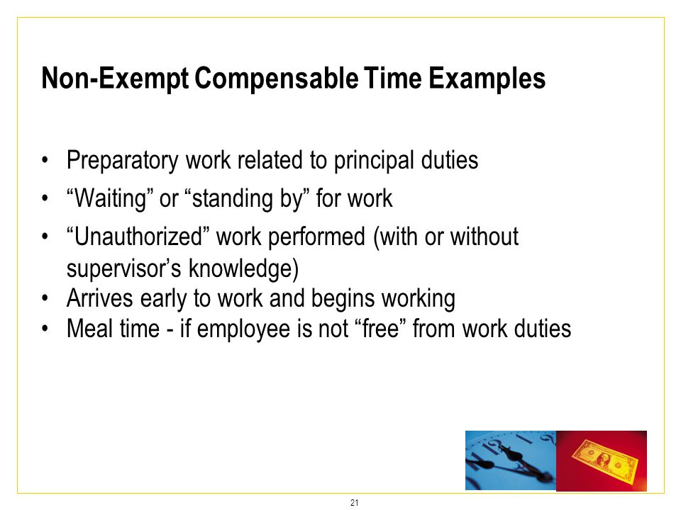 21 Preparatory work related to principal duties Waiting or standing by for work Unauthorized work performed (with or without supervisor's knowledge) Arrives early to work and begins working Meal time - if employee is not free from work duties Non-Exempt Compensable Time Examples