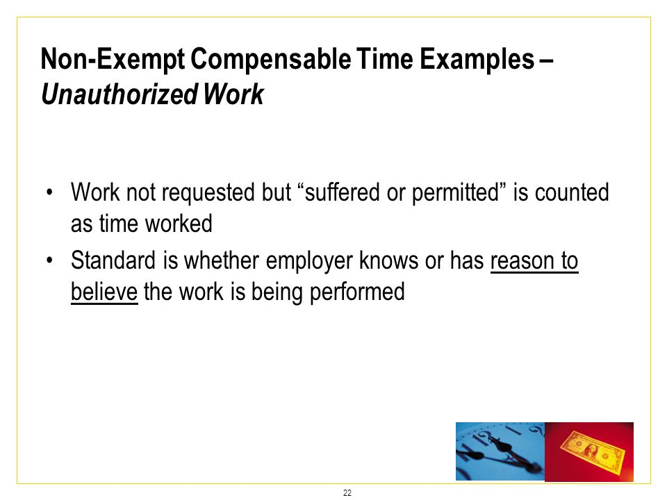 22 Work not requested but suffered or permitted is counted as time worked Standard is whether employer knows or has reason to believe the work is being performed Non-Exempt Compensable Time Examples – Unauthorized Work