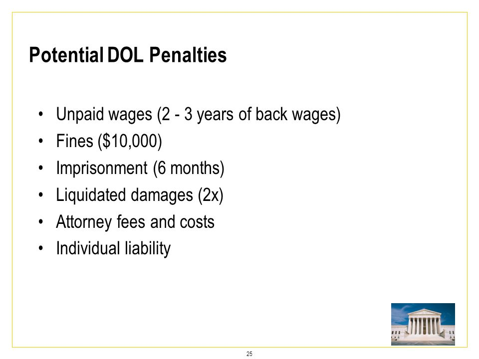 25 Potential DOL Penalties Unpaid wages (2 - 3 years of back wages) Fines ($10,000) Imprisonment (6 months) Liquidated damages (2x) Attorney fees and costs Individual liability