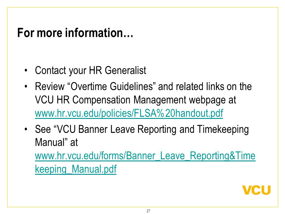 27 For more information… Contact your HR Generalist Review Overtime Guidelines and related links on the VCU HR Compensation Management webpage at www.hr.vcu.edu/policies/FLSA%20handout.pdf www.hr.vcu.edu/policies/FLSA%20handout.pdf See VCU Banner Leave Reporting and Timekeeping Manual at www.hr.vcu.edu/forms/Banner_Leave_Reporting&Time keeping_Manual.pdf www.hr.vcu.edu/forms/Banner_Leave_Reporting&Time keeping_Manual.pdf