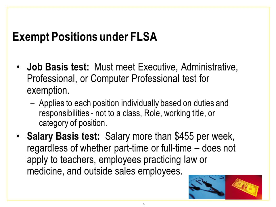 6 Job Basis test: Must meet Executive, Administrative, Professional, or Computer Professional test for exemption.