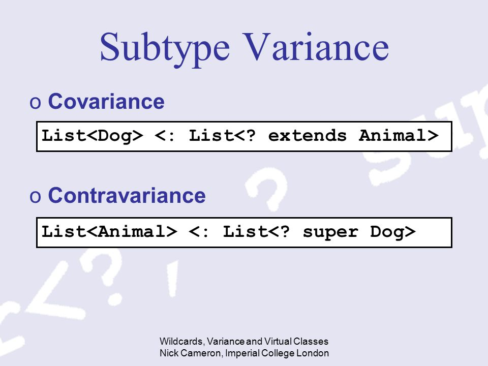 Wildcards, Variance and Virtual Classes Nick Cameron, Imperial College London Subtype Variance oCovariance oContravariance List