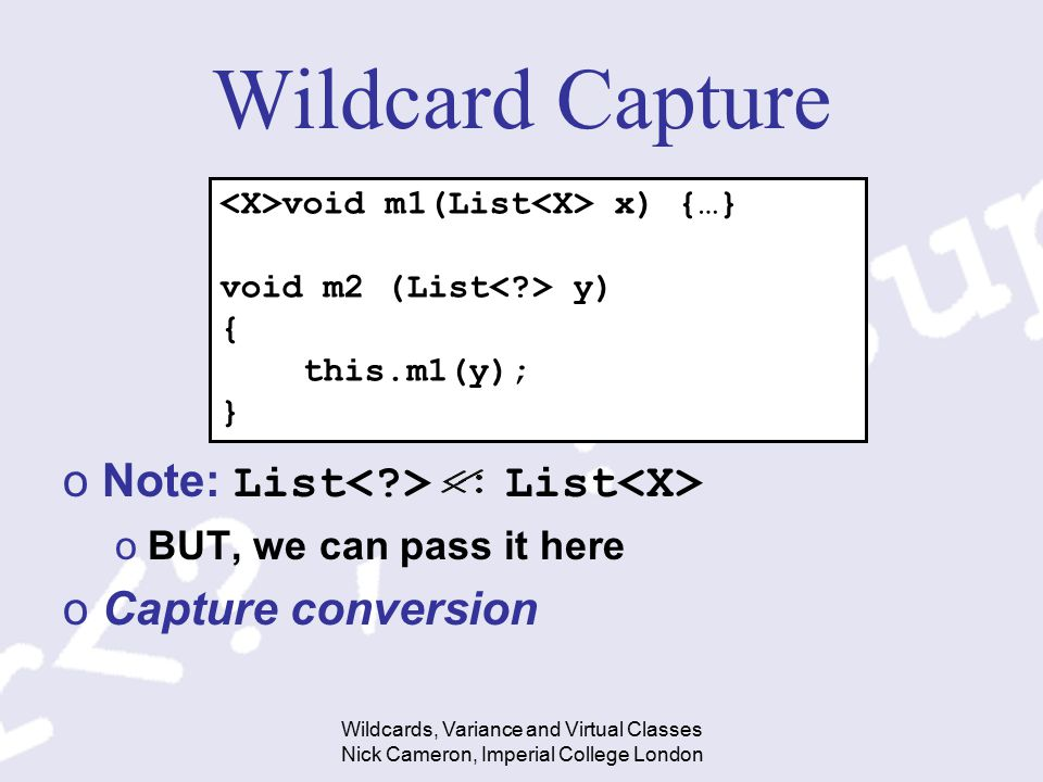 Wildcards, Variance and Virtual Classes Nick Cameron, Imperial College London Wildcard Capture oNote: List List oBUT, we can pass it here oCapture conversion void m1(List x) {…} void m2 (List y) { this.m1(y); }