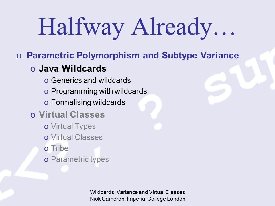 Wildcards, Variance and Virtual Classes Nick Cameron, Imperial College London Halfway Already… oParametric Polymorphism and Subtype Variance oJava Wil