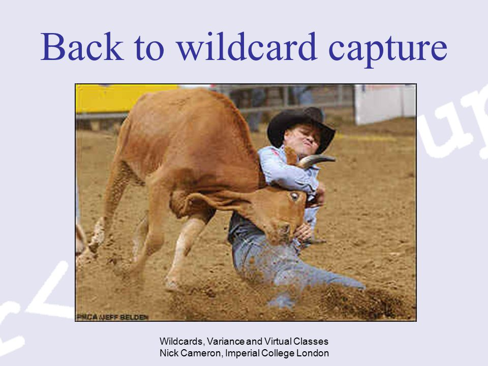 Wildcards, Variance and Virtual Classes Nick Cameron, Imperial College London Back to wildcard capture