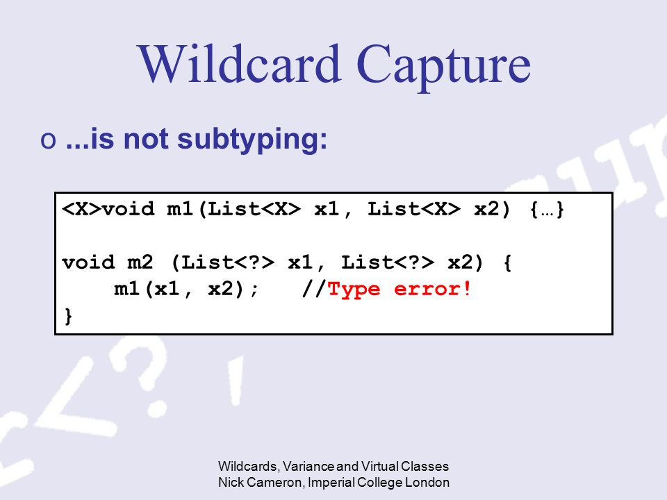 Wildcards, Variance and Virtual Classes Nick Cameron, Imperial College London Wildcard Capture o...is not subtyping: void m1(List x1, List x2) {…} void m2 (List x1, List x2) { m1(x1, x2); //Type error.