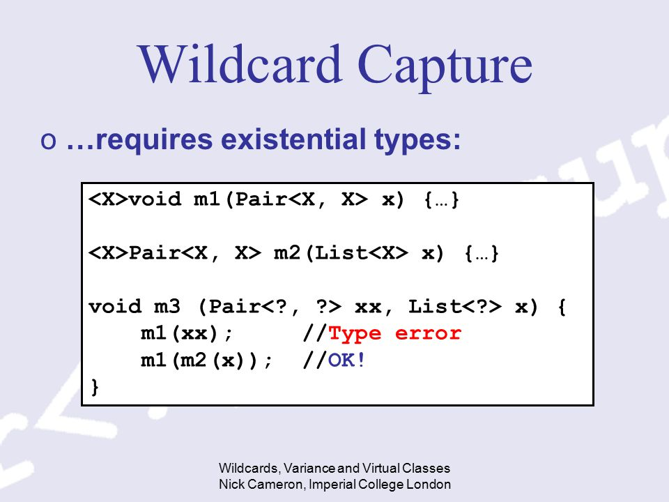 Wildcards, Variance and Virtual Classes Nick Cameron, Imperial College London Wildcard Capture o…requires existential types: void m1(Pair x) {…} Pair m2(List x) {…} void m3 (Pair xx, List x) { m1(xx); //Type error m1(m2(x)); //OK.