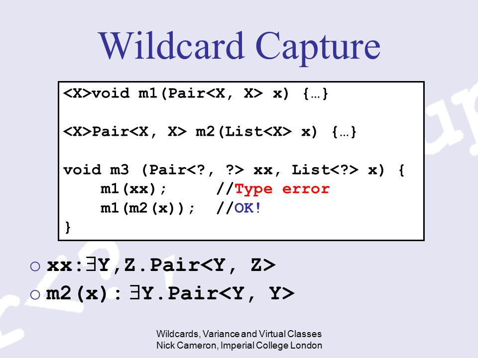 Wildcards, Variance and Virtual Classes Nick Cameron, Imperial College London Wildcard Capture oxx:  Y,Z.Pair om2(x):  Y.Pair void m1(Pair x) {…} Pa