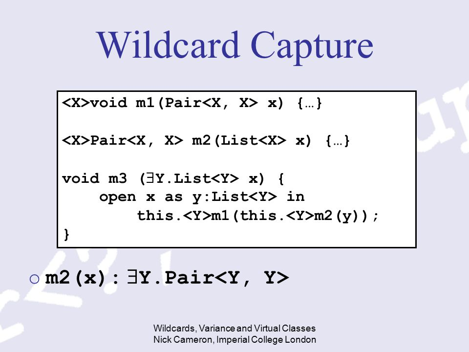 Wildcards, Variance and Virtual Classes Nick Cameron, Imperial College London Wildcard Capture om2(x):  Y.Pair void m1(Pair x) {…} Pair m2(List x) {…} void m3 (  Y.List x) { open x as y:List in this.