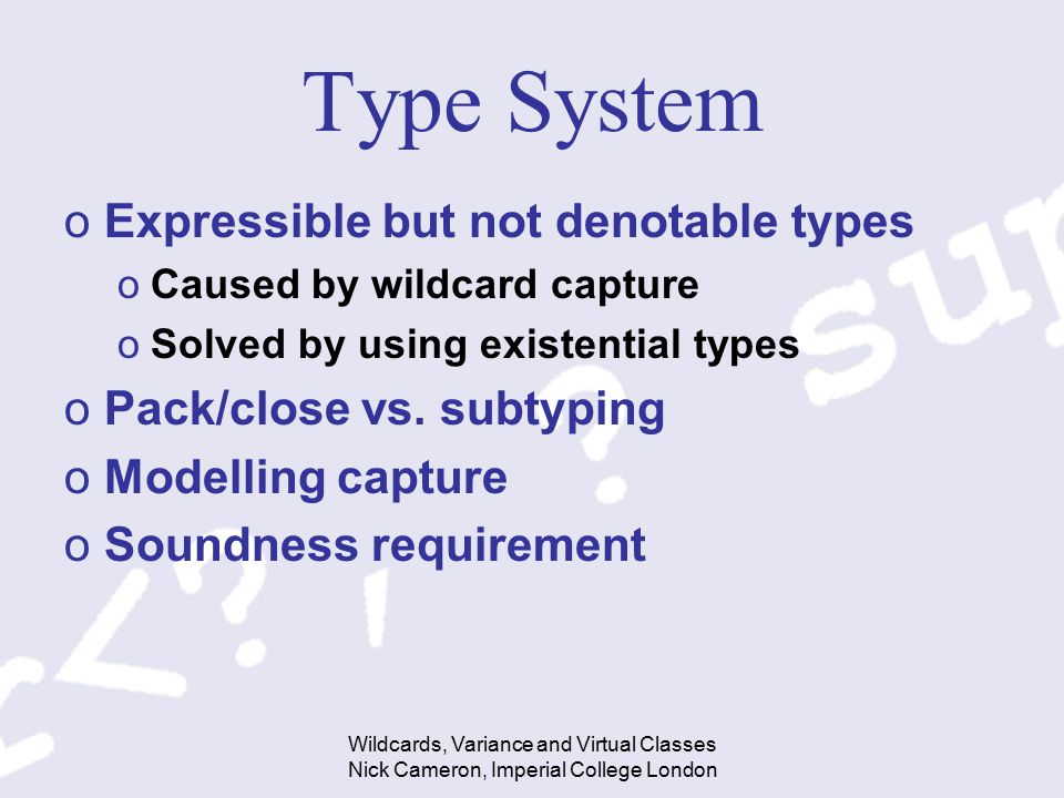 Wildcards, Variance and Virtual Classes Nick Cameron, Imperial College London Type System oExpressible but not denotable types oCaused by wildcard cap