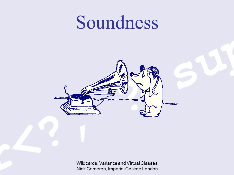 Wildcards, Variance and Virtual Classes Nick Cameron, Imperial College London Soundness