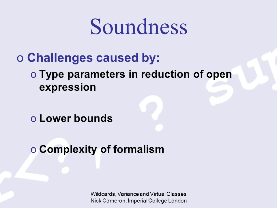 Wildcards, Variance and Virtual Classes Nick Cameron, Imperial College London Soundness oChallenges caused by: oType parameters in reduction of open expression oLower bounds oComplexity of formalism