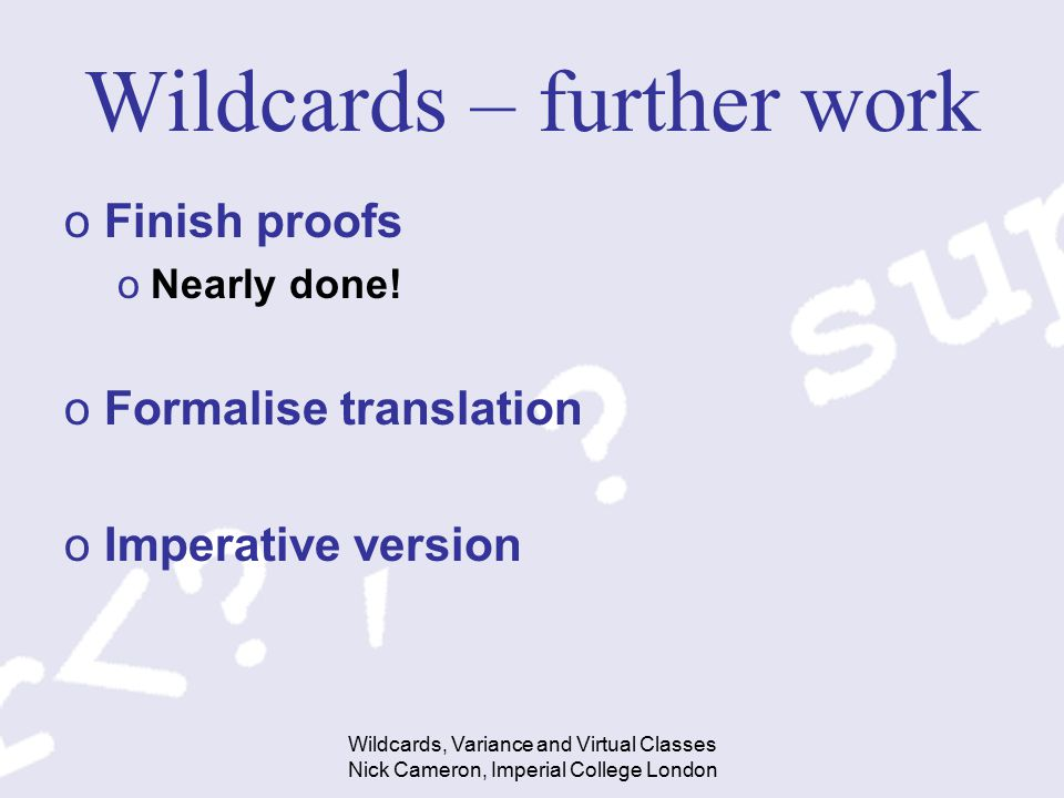 Wildcards, Variance and Virtual Classes Nick Cameron, Imperial College London Wildcards – further work oFinish proofs oNearly done! oFormalise transla