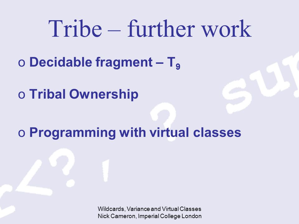 Wildcards, Variance and Virtual Classes Nick Cameron, Imperial College London Tribe – further work oDecidable fragment – T 9 oTribal Ownership oProgramming with virtual classes