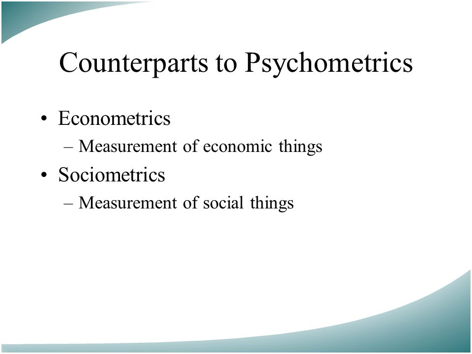 Counterparts to Psychometrics Econometrics –Measurement of economic things Sociometrics –Measurement of social things