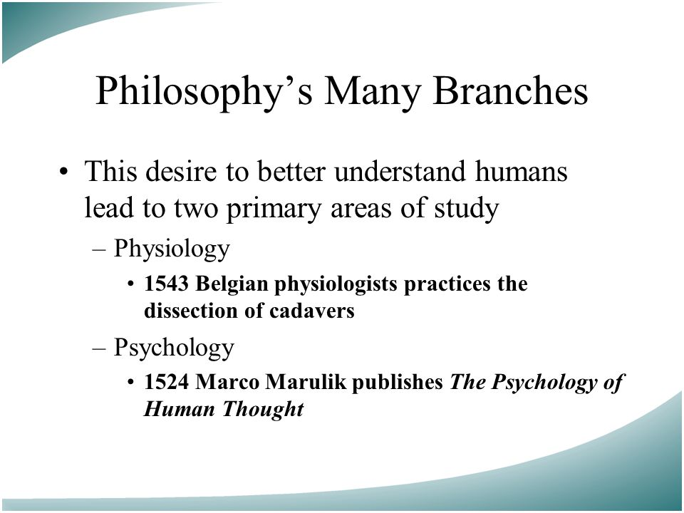 Philosophy's Many Branches This desire to better understand humans lead to two primary areas of study –Physiology 1543 Belgian physiologists practices the dissection of cadavers –Psychology 1524 Marco Marulik publishes The Psychology of Human Thought