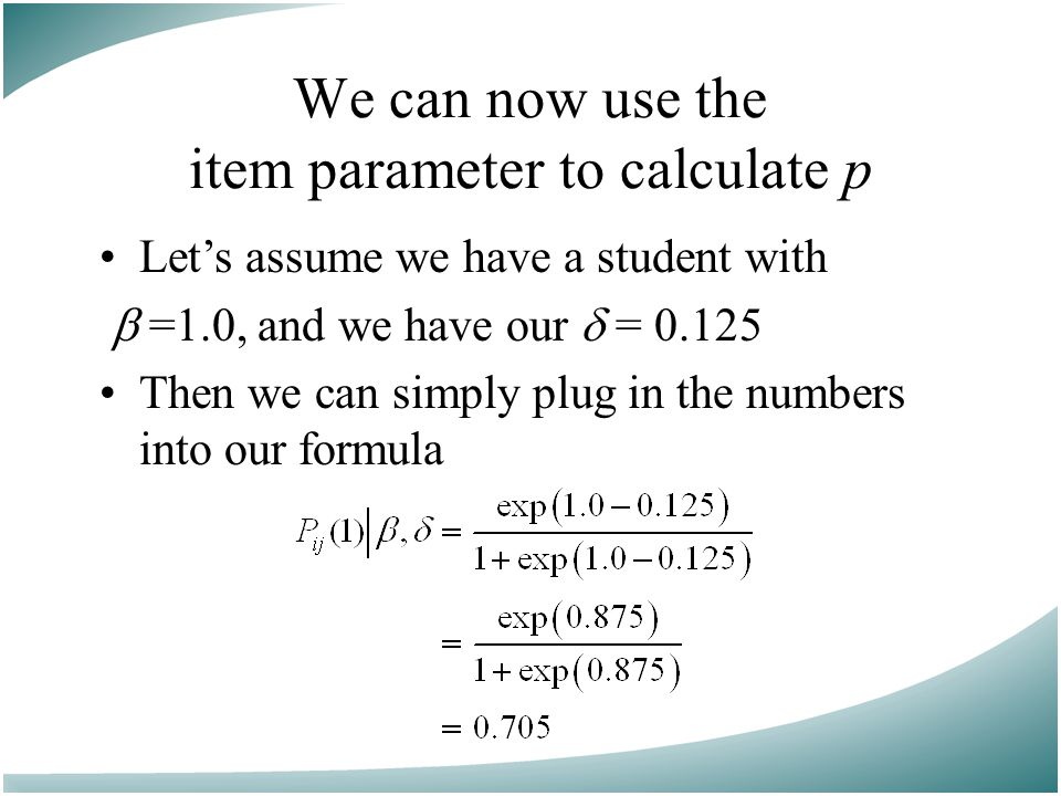 We can now use the item parameter to calculate p Let's assume we have a student with  =1.0, and we have our  = 0.125 Then we can simply plug in the numbers into our formula