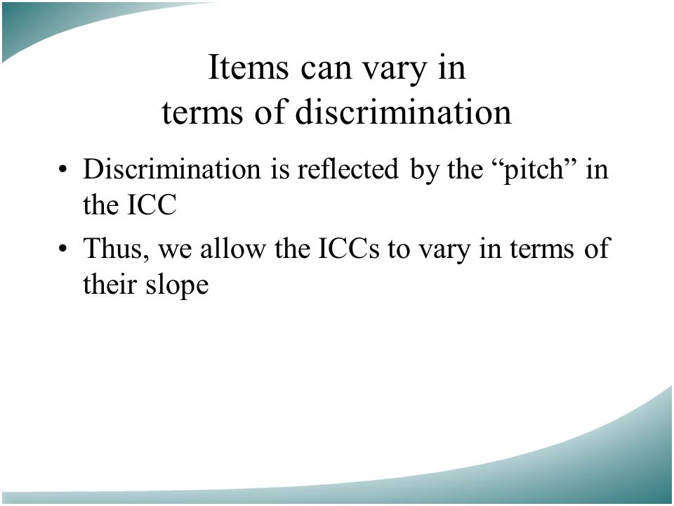 Items can vary in terms of discrimination Discrimination is reflected by the pitch in the ICC Thus, we allow the ICCs to vary in terms of their slope