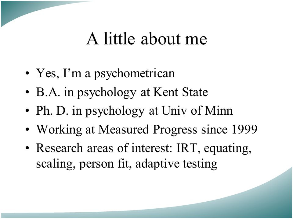 A little about me Yes, I'm a psychometrican B.A. in psychology at Kent State Ph.