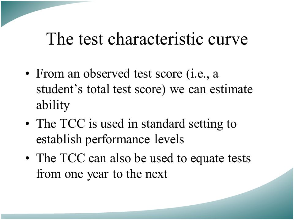 From an observed test score (i.e., a student's total test score) we can estimate ability The TCC is used in standard setting to establish performance levels The TCC can also be used to equate tests from one year to the next The test characteristic curve