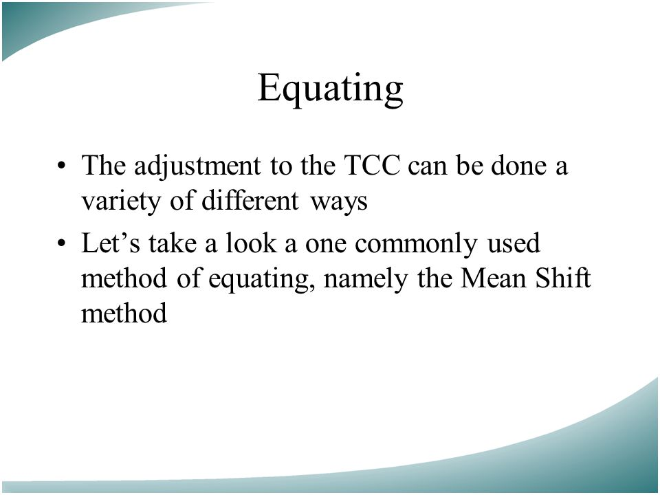 Equating The adjustment to the TCC can be done a variety of different ways Let's take a look a one commonly used method of equating, namely the Mean Shift method