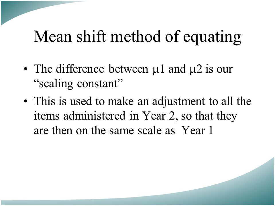 Mean shift method of equating The difference between  1 and  2 is our scaling constant This is used to make an adjustment to all the items administered in Year 2, so that they are then on the same scale as Year 1