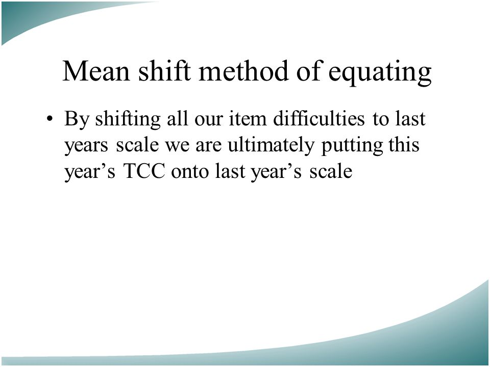Mean shift method of equating By shifting all our item difficulties to last years scale we are ultimately putting this year's TCC onto last year's scale