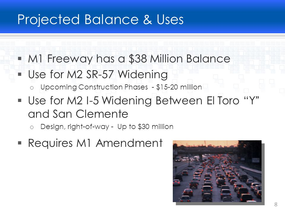 Projected Balance & Uses  M1 Freeway has a $38 Million Balance  Use for M2 SR-57 Widening o Upcoming Construction Phases - $15-20 million  Use for