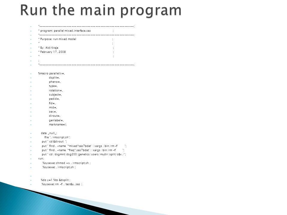  *------------------------------------------------------------;  * program: parallel mixed.interface.sas ;  *------------------------------------------------------------;  * Purpose: run mixed model ;  * ;  * By: Aldi Kraja ;  * February 17, 2008 ;  * ;  ;  *------------------------------------------------------------;  %macro parallel(v=,  dsplit=,  pheno=,  type=,  rotation=,  subject=,  pedid=,  fid=,  mid=,  sex=,  dirout=,  genlabel=,  markname=);  data _null_;  file ./rmscript.sh ;  put cd &dirout ;  put find.