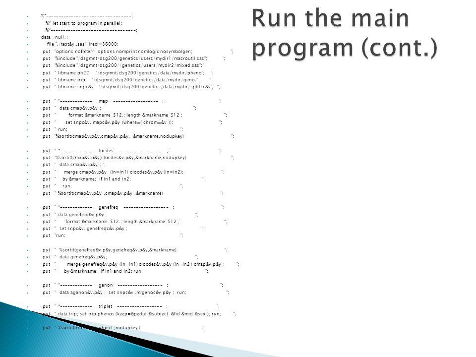  %*---------------------------------;  %* let start to program in parallel;  %*---------------------------------;  data _null_;  file ./test&y..sas lrecl=36000;  put options nofmterr; options nomprint nomlogic nosymbolgen; ;  put %include /dsgmnt/dsg200/genetics/users/mydir1/macroutil.sas ; ;  put %include /dsgmnt/dsg200//genetics/users/mydir2/mixed.sas ; ;  put libname ph22 /dsgmnt/dsg200/genetics/data/mydir/pheno ; ;  put libname trip /dsgmnt/dsg200/genetics/data/mydir/geno/ ; ;  put libname snpc&v /dsgmnt/dsg200/genetics/data/mydir/split/c&v ; ;  put *------------- map ------------------ ; ;  put data cmap&v.p&y ; ;  put format &markname $12.; length &markname $12 ; ;  put set snpc&v..mapc&v.p&y (where=( chrom=&v )); ;  put run; ;  put %sortit(cmap&v.p&y,cmap&v.p&y, &markname,nodupkey) ;  put *------------- locdes ------------------ ; ;  put %sortit(cmap&v.p&y,clocdes&v.p&y,&markname,nodupkey) ;  put data cmap&v.p&y ; ;  put merge cmap&v.p&y (in=in1) clocdes&v.p&y (in=in2); ;  put by &markname; if in1 and in2; ;  put run; ;  put %sortit(cmap&v.p&y,cmap&v.p&y,&markname) ;  put *------------- genefreq ------------------ ; ;  put data genefreq&v.p&y ; ;  put format &markname $12.; length &markname $12 ; ;  put set snpc&v..genefreqc&v.p&y ; ;  put run; ;  put %sortit(genefreq&v.p&y,genefreq&v.p&y,&markname) ;  put data genefreq&v.p&y; ;  put merge genefreq&v.p&y (in=in1) clocdes&v.p&y (in=in2 ) cmap&v.p&y ; ;  put by &markname; if in1 and in2; run; ;  put *------------- ganon ------------------ ; ;  put data aganon&v.p&y ; set snpc&v..mlgenoc&v.p&y ; run; ;  put *------------- triplet ------------------ ; ;  put data trip; set trip.phenos (keep=&pedid &subject &fid &mid &sex ); run; ;   put %sortit(trip,trip,&subject,nodupkey ) ; 