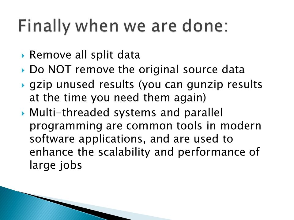  Remove all split data  Do NOT remove the original source data  gzip unused results (you can gunzip results at the time you need them again)  Multi-threaded systems and parallel programming are common tools in modern software applications, and are used to enhance the scalability and performance of large jobs