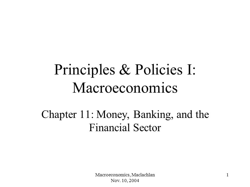 Macroeconomics, Maclachlan Nov. 10, 2004 1 Principles & Policies I: Macroeconomics Chapter 11: Money, Banking, and the Financial Sector