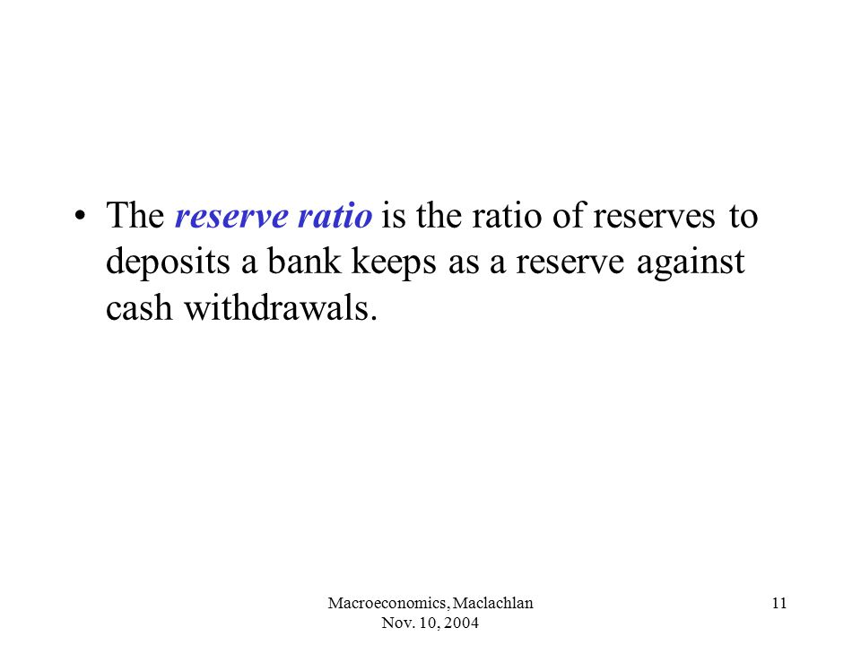 Macroeconomics, Maclachlan Nov. 10, 2004 11 The reserve ratio is the ratio of reserves to deposits a bank keeps as a reserve against cash withdrawals.
