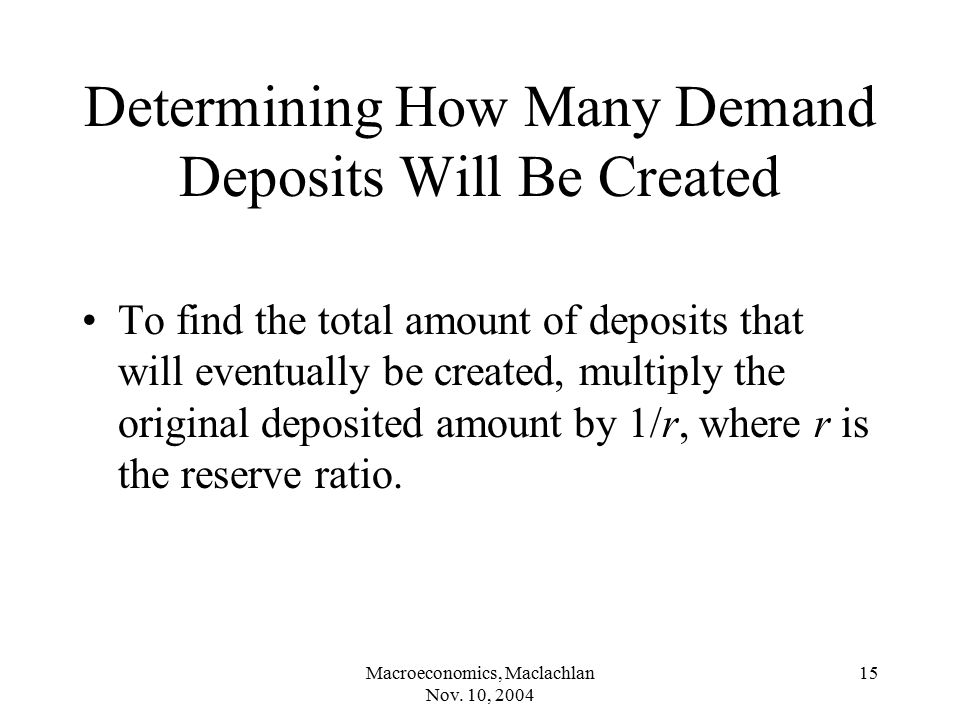Macroeconomics, Maclachlan Nov. 10, 2004 15 Determining How Many Demand Deposits Will Be Created To find the total amount of deposits that will eventu