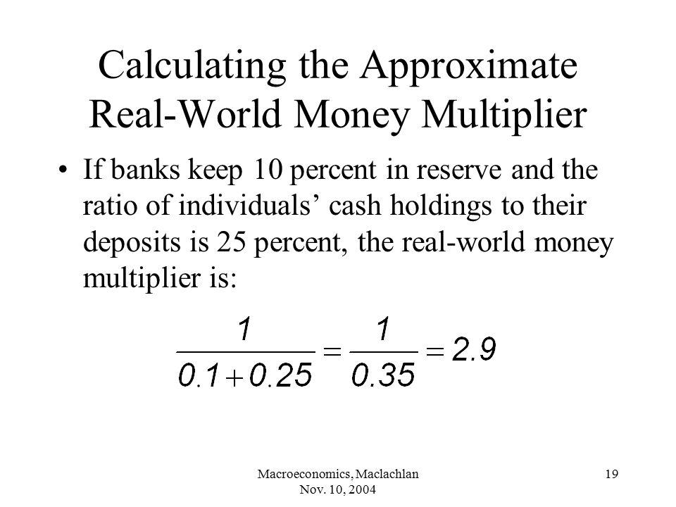Macroeconomics, Maclachlan Nov. 10, 2004 19 Calculating the Approximate Real-World Money Multiplier If banks keep 10 percent in reserve and the ratio