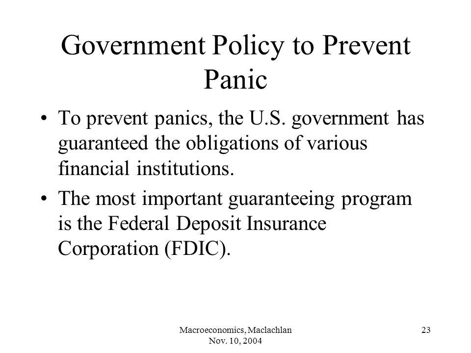 Macroeconomics, Maclachlan Nov. 10, 2004 23 Government Policy to Prevent Panic To prevent panics, the U.S. government has guaranteed the obligations o