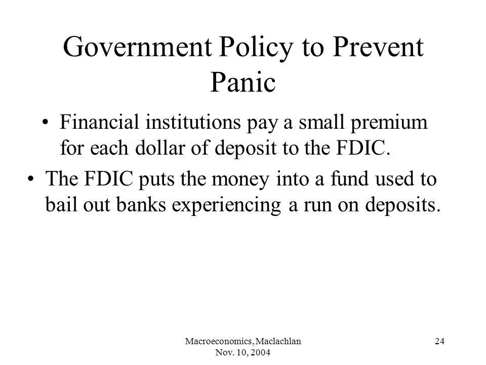 Macroeconomics, Maclachlan Nov. 10, 2004 24 Government Policy to Prevent Panic Financial institutions pay a small premium for each dollar of deposit t