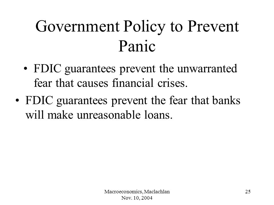 Macroeconomics, Maclachlan Nov. 10, 2004 25 Government Policy to Prevent Panic FDIC guarantees prevent the unwarranted fear that causes financial cris