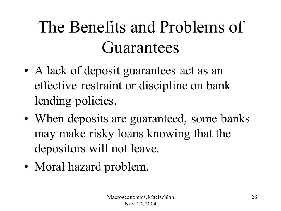Macroeconomics, Maclachlan Nov. 10, 2004 26 The Benefits and Problems of Guarantees A lack of deposit guarantees act as an effective restraint or disc