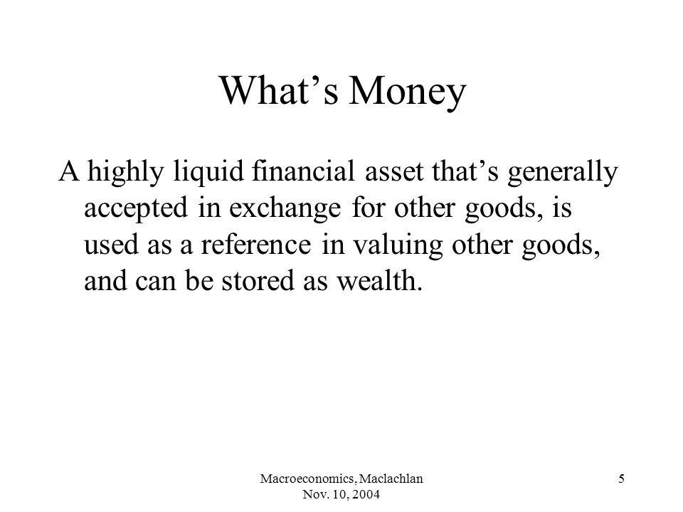 Macroeconomics, Maclachlan Nov.10, 2004 6 Functions of Money Medium of exchange.
