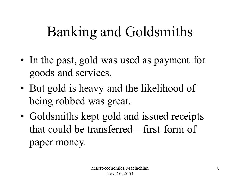 Macroeconomics, Maclachlan Nov. 10, 2004 8 Banking and Goldsmiths In the past, gold was used as payment for goods and services. But gold is heavy and