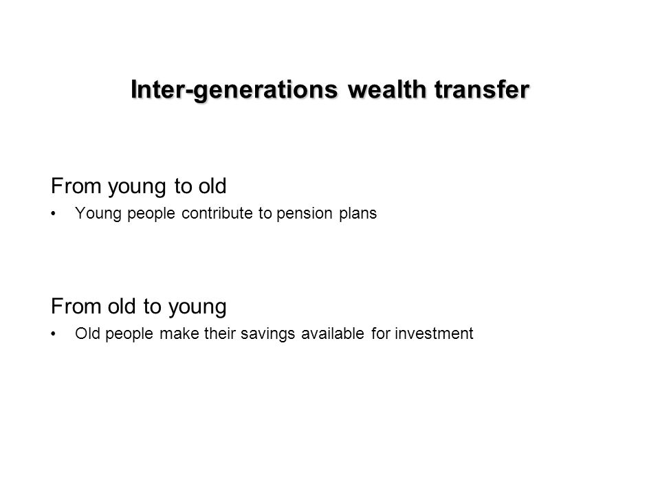 Inter-generations wealth transfer From young to old Young people contribute to pension plans From old to young Old people make their savings available for investment