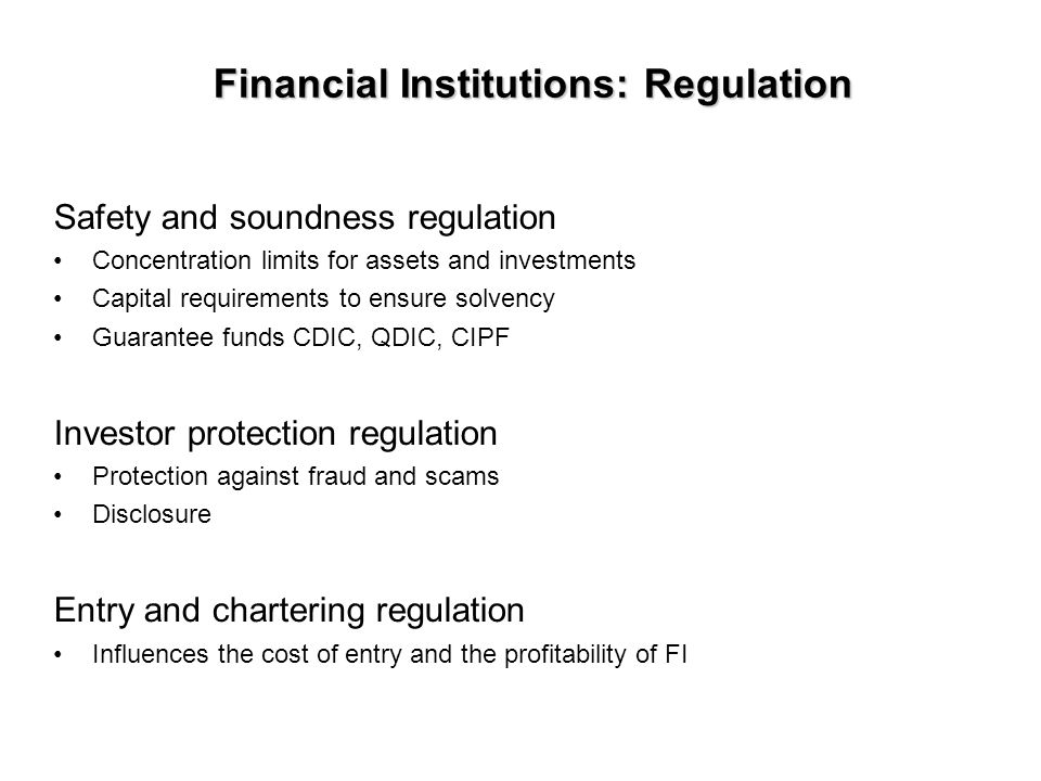 Financial Institutions: Regulation Safety and soundness regulation Concentration limits for assets and investments Capital requirements to ensure solvency Guarantee funds CDIC, QDIC, CIPF Investor protection regulation Protection against fraud and scams Disclosure Entry and chartering regulation Influences the cost of entry and the profitability of FI