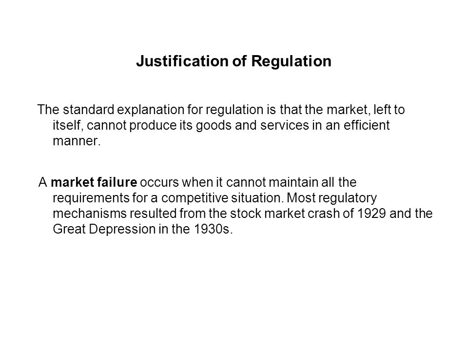 Justification of Regulation The standard explanation for regulation is that the market, left to itself, cannot produce its goods and services in an efficient manner.
