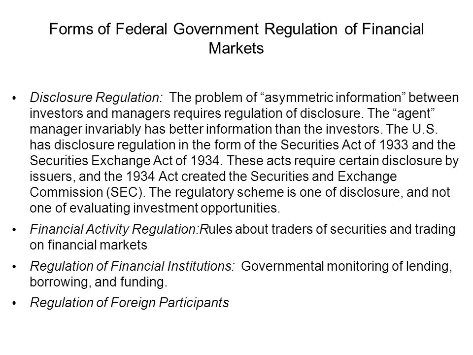 Forms of Federal Government Regulation of Financial Markets Disclosure Regulation: The problem of asymmetric information between investors and managers requires regulation of disclosure.