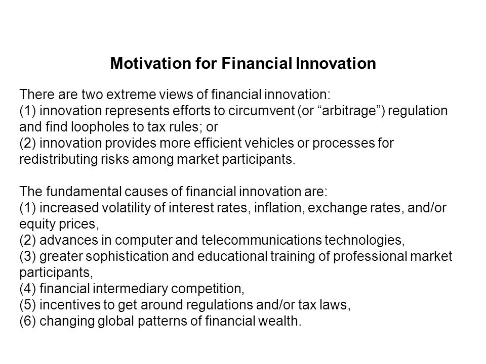 Motivation for Financial Innovation There are two extreme views of financial innovation: (1) innovation represents efforts to circumvent (or arbitrage ) regulation and find loopholes to tax rules; or (2) innovation provides more efficient vehicles or processes for redistributing risks among market participants.