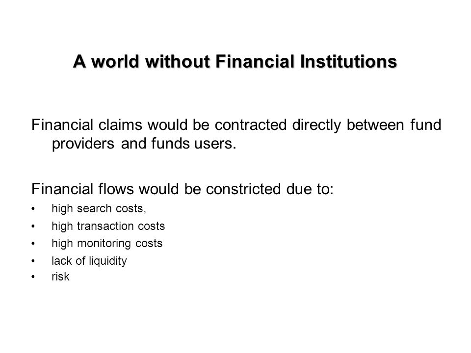 A world without Financial Institutions Financial claims would be contracted directly between fund providers and funds users.