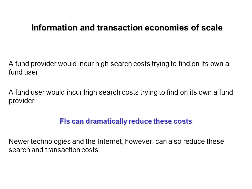 Information and transaction economies of scale A fund provider would incur high search costs trying to find on its own a fund user A fund user would incur high search costs trying to find on its own a fund provider FIs can dramatically reduce these costs Newer technologies and the Internet, however, can also reduce these search and transaction costs.