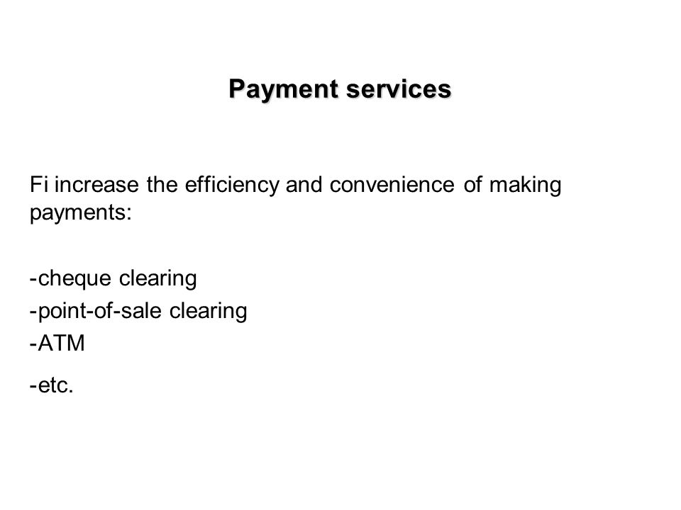 Payment services Fi increase the efficiency and convenience of making payments: -cheque clearing -point-of-sale clearing -ATM -etc.